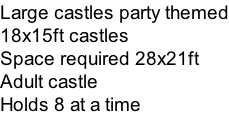 Large castles party themed 18x15ft castles  Space required 28x21ft Adult castle Holds 8 at a time